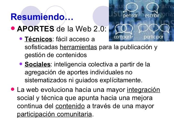 Resumiendo… <ul><li>APORTES  de la Web 2.0: </li></ul><ul><ul><li>Técnicos : fácil acceso a  sofisticadas  herramientas  p...
