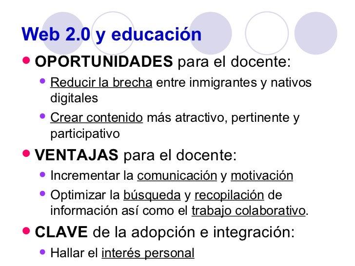 Web 2.0 y educación <ul><li>OPORTUNIDADES  para el docente: </li></ul><ul><ul><li>Reducir la brecha  entre inmigrantes y n...