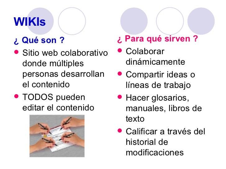 WIKIs <ul><li>¿ Qué son ? </li></ul><ul><li>Sitio web colaborativo donde múltiples personas desarrollan el contenido </li>...