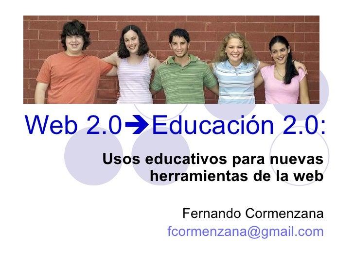 Web 2.0  Educación 2.0: Usos educativos para nuevas herramientas de la web Fernando Cormenzana [email_address]