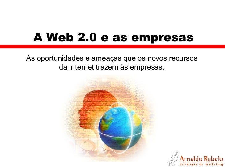 A Web 2.0 e as empresas As oportunidades e ameaças que os novos recursos da internet trazem às empresas.