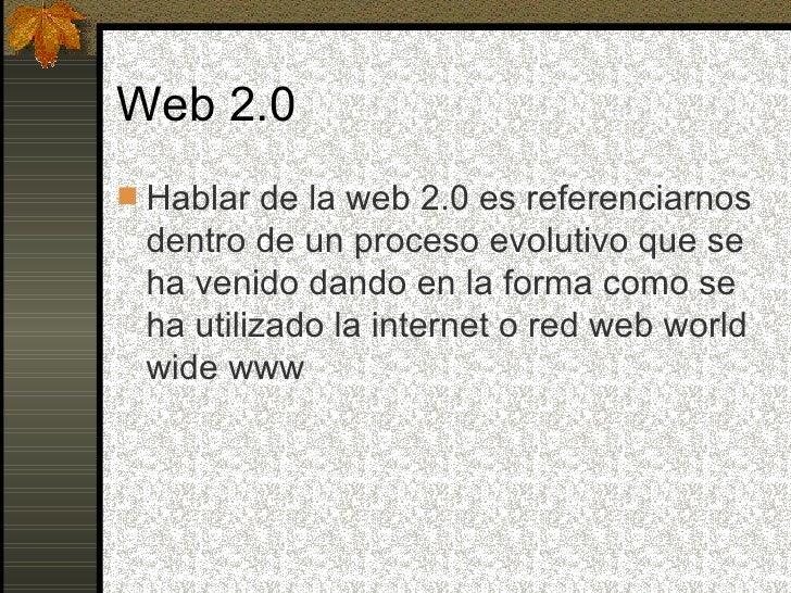 Web 2.0 <ul><li>Hablar de la web 2.0 es referenciarnos dentro de un proceso evolutivo que se ha venido dando en la forma c...