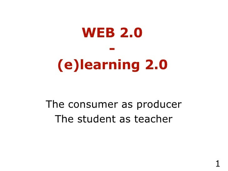 WEB 2.0 -  (e)learning 2.0   The consumer as producer The student as teacher
