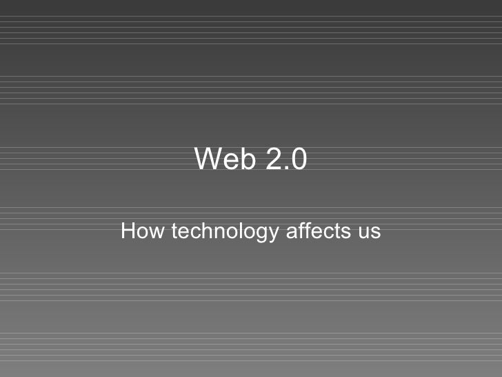 Web 2.0 How technology affects us