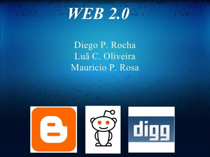 WEB 2.0 Diego P. Rocha Luã C. Oliveira Mauricio P. Rosa