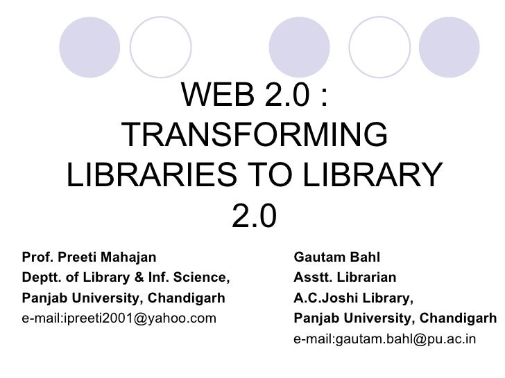 WEB 2.0 : TRANSFORMING LIBRARIES TO LIBRARY 2.0 Prof. Preeti Mahajan   Gautam Bahl Deptt. of Library & Inf. Science,   Ass...