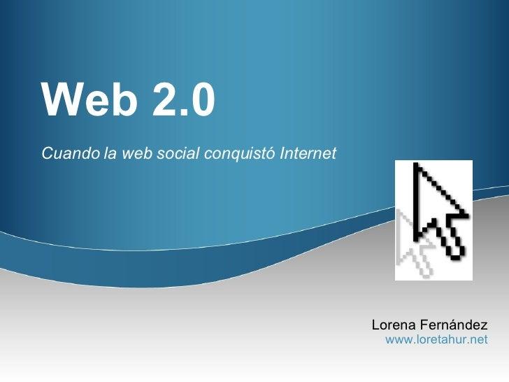 Web 2.0 Cuando la web social conquistó Internet Lorena Fernández www.loretahur.net