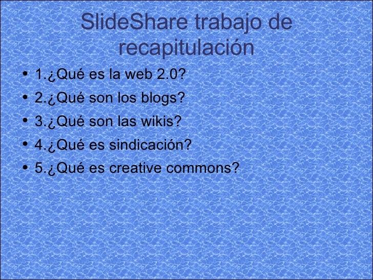 SlideShare trabajo de recapitulación <ul><li>1.¿Qué es la web 2.0? </li></ul><ul><li>2.¿Qué son los blogs? </li></ul><ul><...