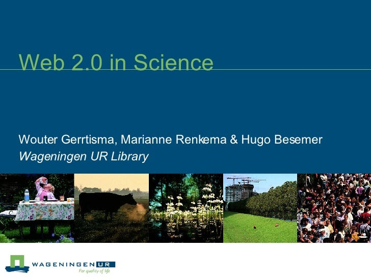 Web 2.0 in Science Wouter Gerrtisma, Marianne Renkema & Hugo Besemer Wageningen UR Library