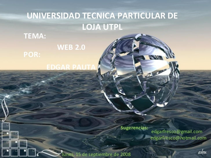 UNIVERSIDAD TECNICA PARTICULAR DE LOJA UTPL TEMA: WEB 2.0 POR: EDGAR PAUTA [email_address] [email_address] Sugerencias: ju...