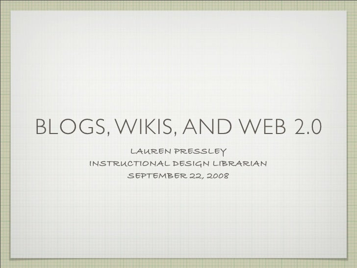 BLOGS, WIKIS, AND WEB 2.0           LAUREN PRESSLEY     INSTRUCTIONAL DESIGN LIBRARIAN           SEPTEMBER 22, 2008