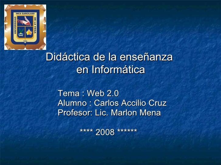 <ul><li>Didáctica de la enseñanza  </li></ul><ul><li>en Informática </li></ul><ul><li>Tema : Web 2.0 </li></ul><ul><li>Alu...