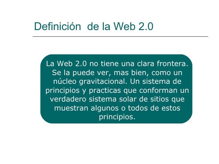 Definición  de la Web 2.0 La Web 2.0 no tiene una clara frontera. Se la puede ver, mas bien, como un núcleo gravitacional....