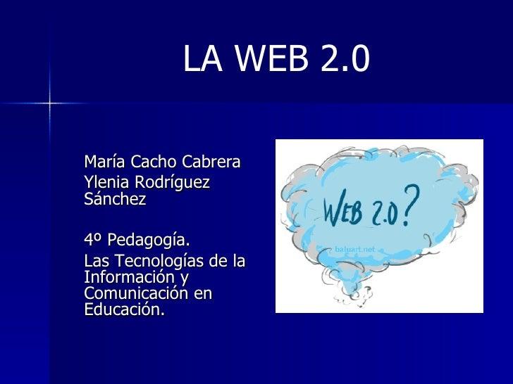 LA WEB 2.0 <ul><li>María Cacho Cabrera </li></ul><ul><li>Ylenia Rodríguez Sánchez </li></ul><ul><li>4º Pedagogía. </li></u...