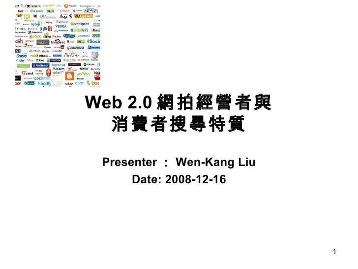 Web 2.0 網拍經營者與 消費者搜尋特質 Presenter : Wen-Kang Liu Date: 2008-12-16