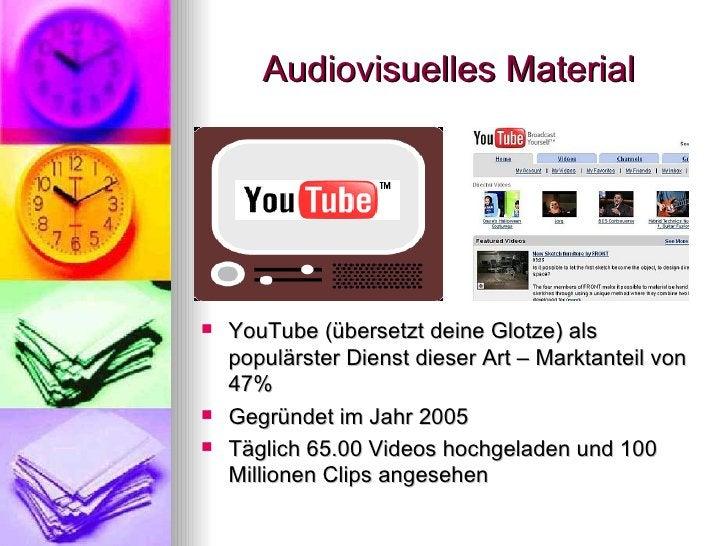 Audiovisuelles Material <ul><li>YouTube (übersetzt deine Glotze) als populärster Dienst dieser Art – Marktanteil von 47% <...