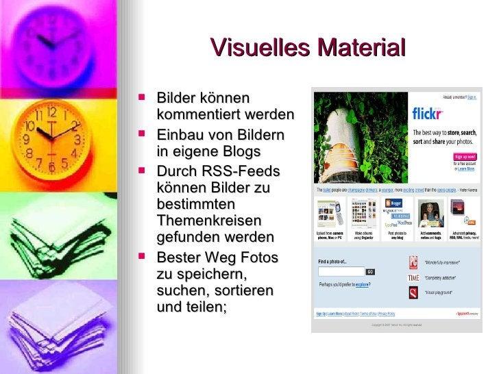 Visuelles Material <ul><li>Bilder können kommentiert werden </li></ul><ul><li>Einbau von Bildern in eigene Blogs </li></ul...