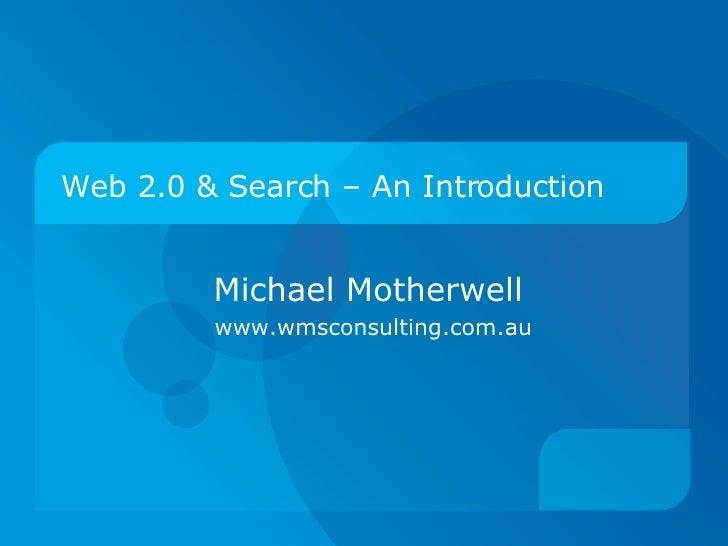 Web 2.0 & Search – An Introduction <ul><ul><li>Michael Motherwell </li></ul></ul><ul><ul><li>www.wmsconsulting.com.au  </l...