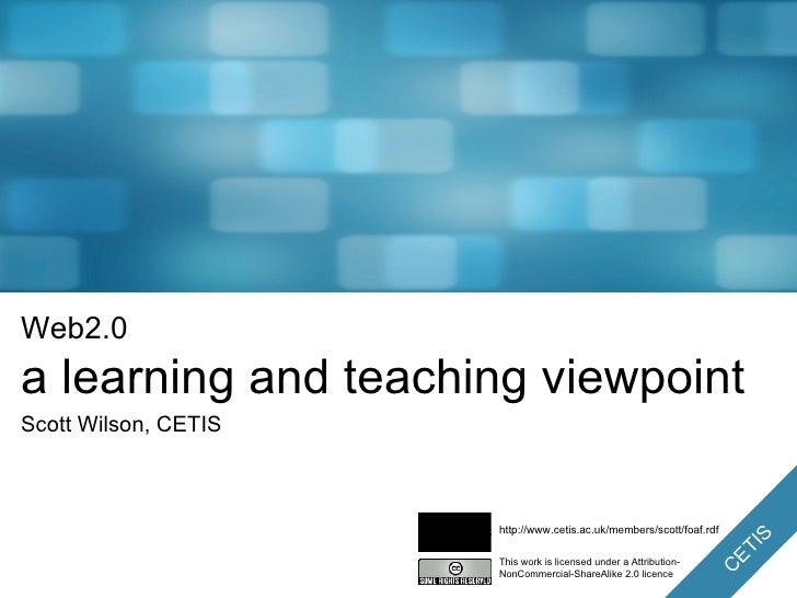 Web2.0 a learning and teaching viewpoint Scott Wilson, CETIS This work is licensed under a Attribution-NonCommercial-Share...