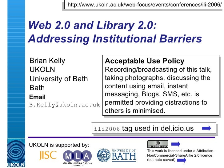 Web 2.0 and Library 2.0: Addressing Institutional Barriers  Brian Kelly UKOLN University of Bath Bath Email [email_address...