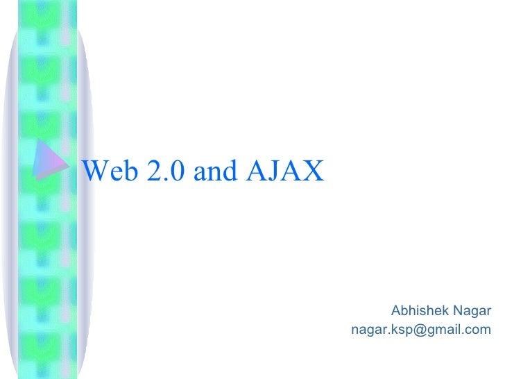 Web 2.0 and AJAX                             Abhishek Nagar                    nagar.ksp@gmail.com
