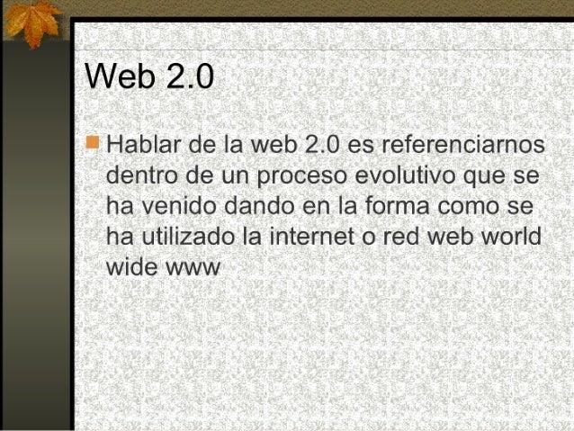 Web 2.0  l Hablar de la web 2.0 es referenciarnos dentro de un proceso evolutivo que se ha venido dando en la forma como s...
