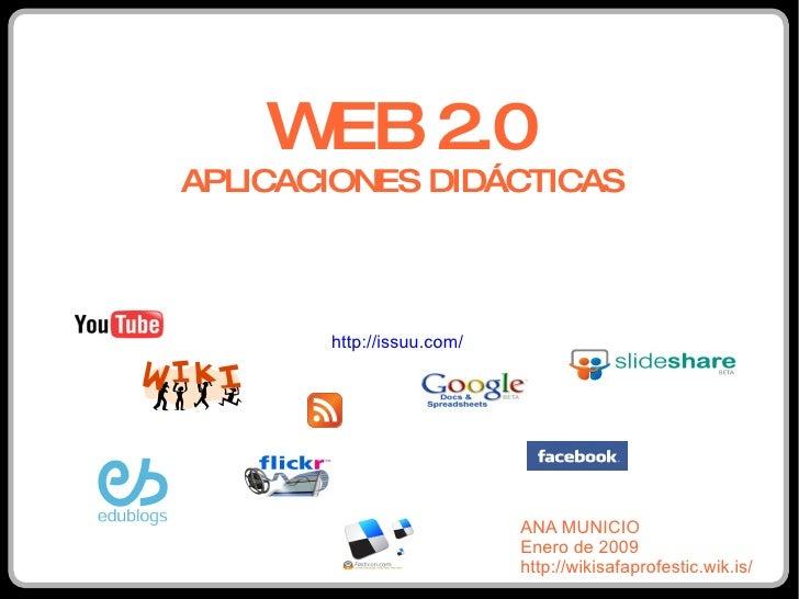 WEB 2.0 APLICACIONES DIDÁCTICAS ANA MUNICIO Enero de 2009 http://wikisafaprofestic.wik.is/ http://issuu.com/