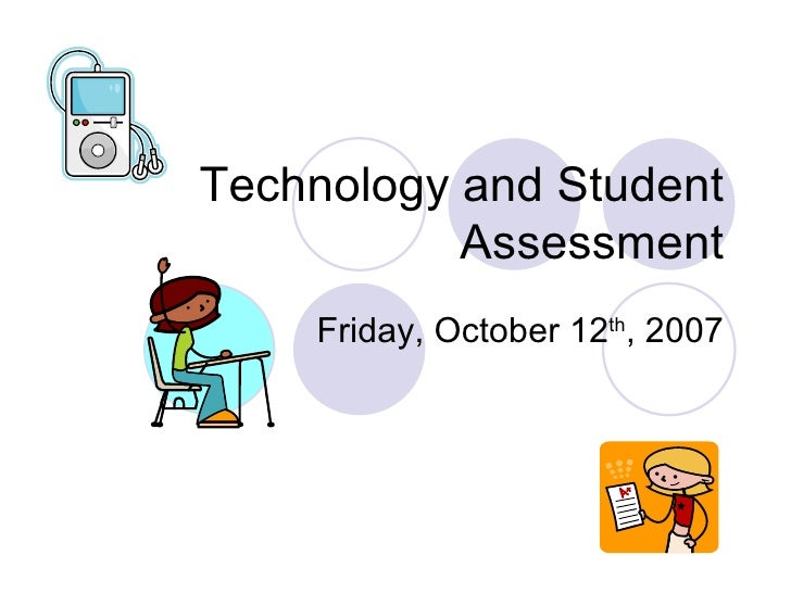 Technology and Student Assessment Friday, October 12 th , 2007