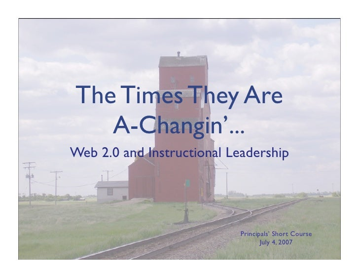 The Times They Are    A-Changin'... Web 2.0 and Instructional Leadership                                 Principals' Short...