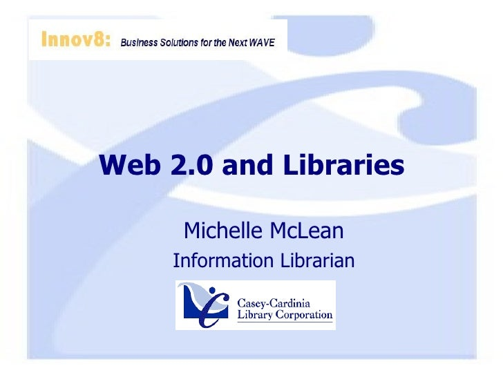 Web 2.0 and Libraries <ul><ul><li>Michelle McLean </li></ul></ul><ul><ul><li>Information Librarian </li></ul></ul>