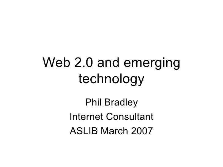 Web 2.0 and emerging technology Phil Bradley Internet Consultant ASLIB March 2007