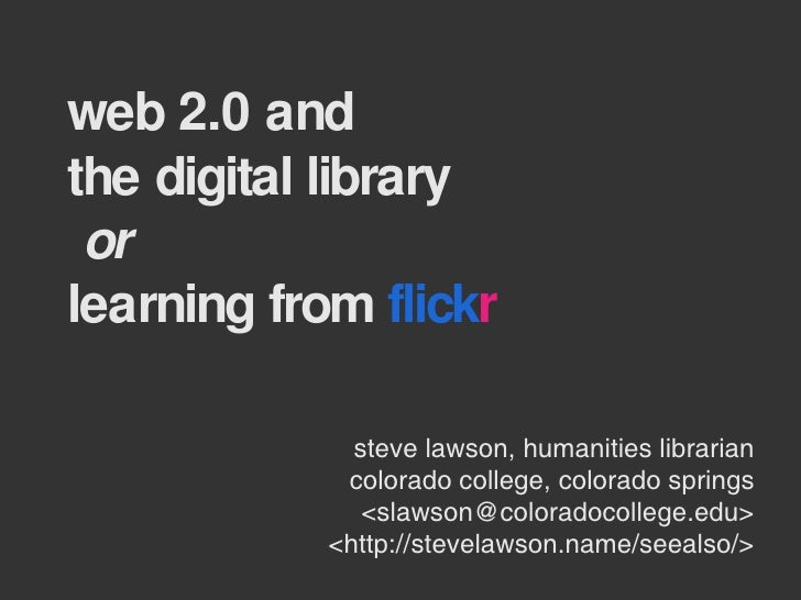web 2.0 and  the digital library   or  learning from  flick r steve lawson, humanities librarian colorado college, colorad...