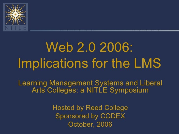 Web 2.0 2006: Implications for the LMS Learning Management Systems and Liberal Arts Colleges: a NITLE Symposium Hosted by ...