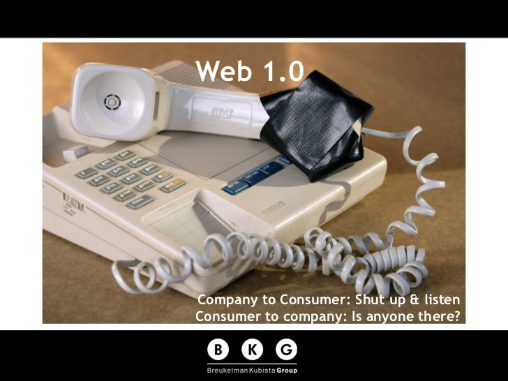 Web 1.0 Company to Consumer: Shut up & listen Consumer to company: Is anyone there?