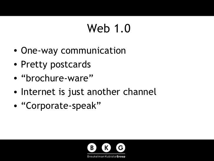 "Web 1.0 <ul><li>One-way communication </li></ul><ul><li>Pretty postcards </li></ul><ul><li>""brochure-ware"" </li></ul><ul><..."