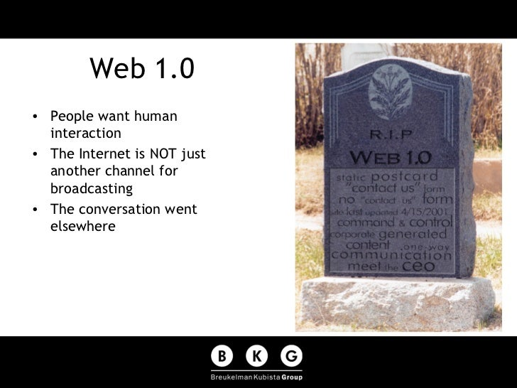 Web 1.0 <ul><li>People want human interaction </li></ul><ul><li>The Internet is NOT just another channel for broadcasting ...