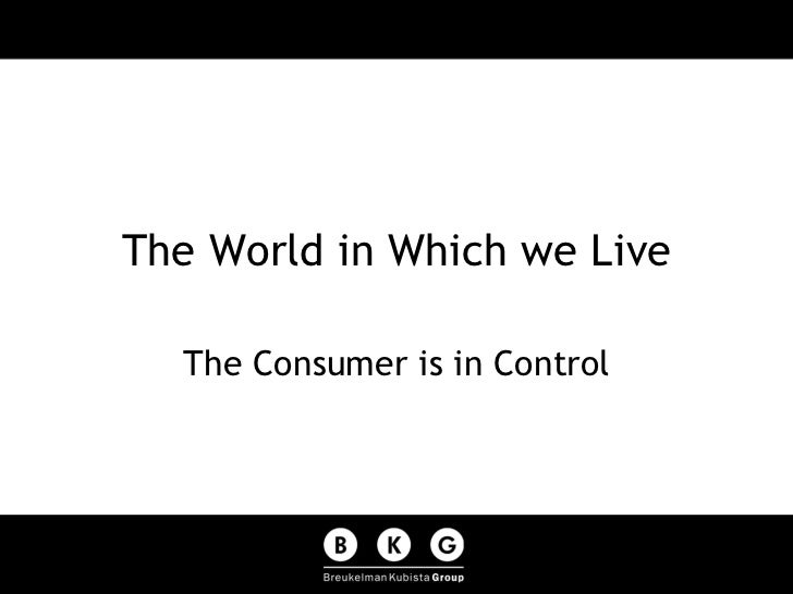 The World in Which we Live The Consumer is in Control