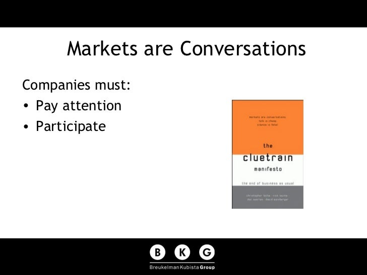 Markets are Conversations <ul><li>Companies must: </li></ul><ul><li>Pay attention </li></ul><ul><li>Participate </li></ul>