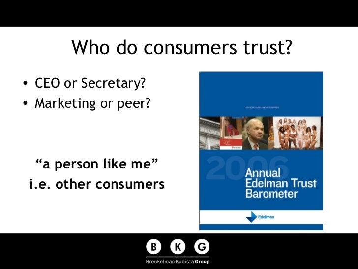 "Who do consumers trust? <ul><li>CEO or Secretary? </li></ul><ul><li>Marketing or peer? </li></ul><ul><li>"" a person like m..."