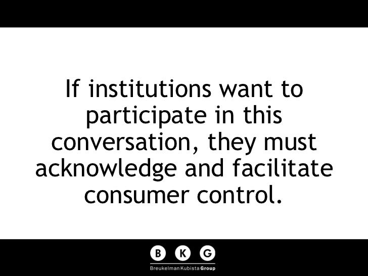 <ul><li>If institutions want to participate in this conversation, they must acknowledge and facilitate consumer control. <...
