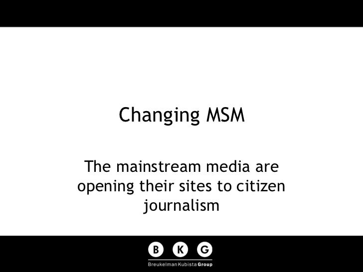 Changing MSM The mainstream media are opening their sites to citizen journalism