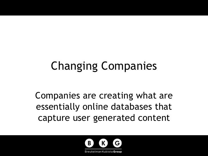 Changing Companies Companies are creating what are essentially online databases that capture user generated content