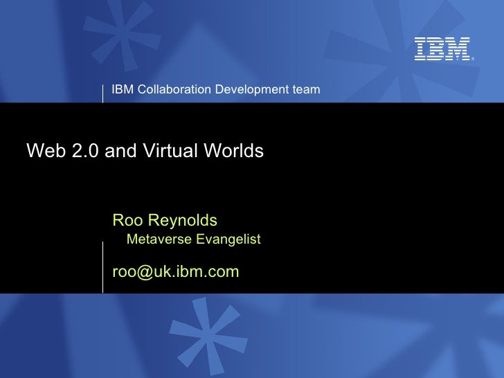 Web 2.0 and Virtual Worlds Roo Reynolds Metaverse Evangelist [email_address]