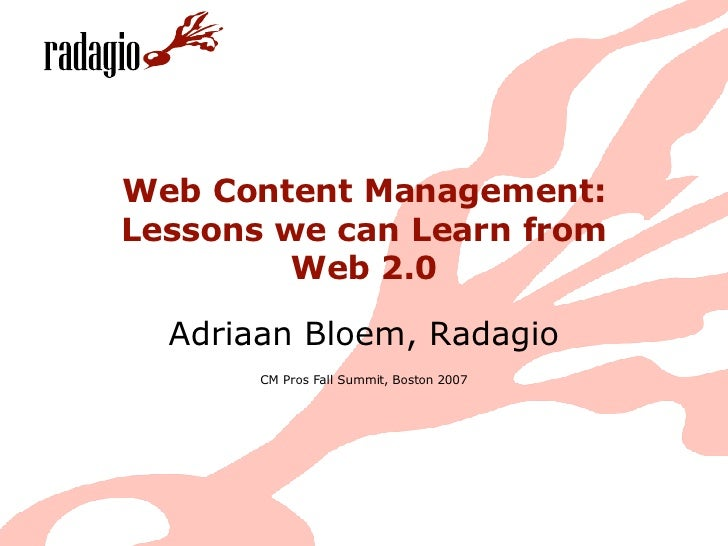 Web Content Management: Lessons we can Learn from Web 2.0 Adriaan Bloem, Radagio CM Pros Fall Summit, Boston 2007