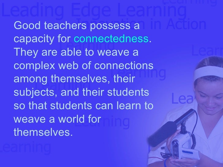 Good teachers possess a capacity for  connectedness .  They are able to weave a complex web of connections among themselve...