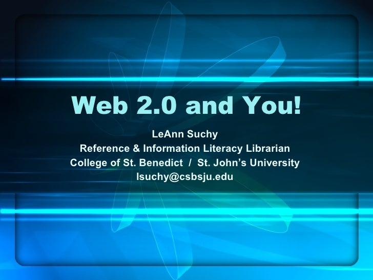 Web 2.0 and You! LeAnn Suchy Reference & Information Literacy Librarian College of St. Benedict  /  St. John's University ...
