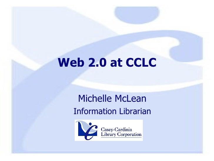 Web 2.0 at CCLC <ul><ul><li>Michelle McLean </li></ul></ul><ul><ul><li>Information Librarian </li></ul></ul>