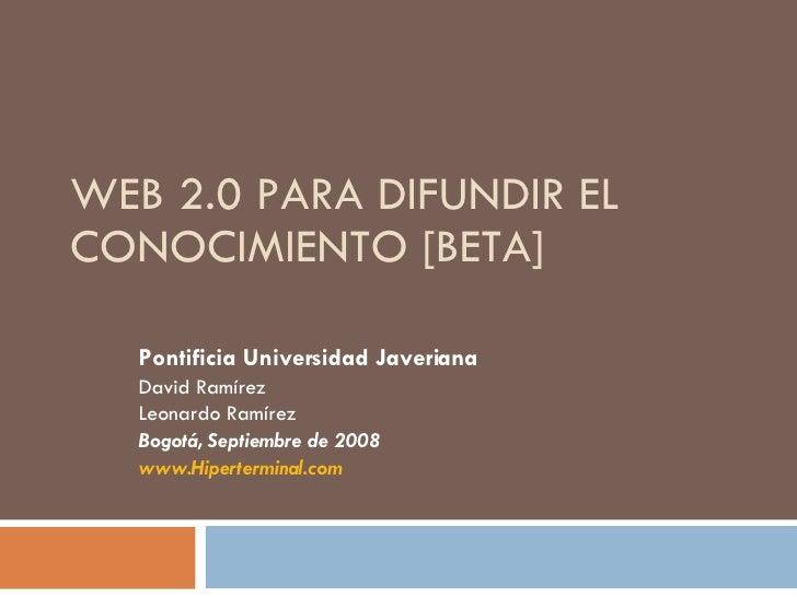 WEB 2.0 PARA DIFUNDIR EL CONOCIMIENTO [BETA] Pontificia Universidad Javeriana David Ramírez Leonardo Ramírez Bogotá, Septi...