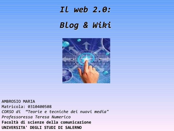 """Il web 2.0: Blog & Wiki AMBROSIO MARIA Matricola: 0310400508 CORSO di  """"Teorie e tecniche dei nuovi media"""" Professore..."""
