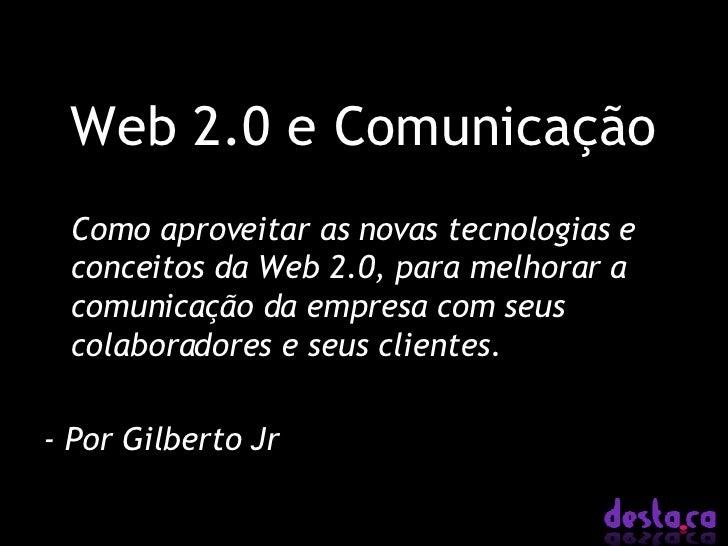 Web 2.0 e Comunicação <ul><li>Como aproveitar as novas tecnologias e conceitos da Web 2.0, para melhorar a comunicação da ...